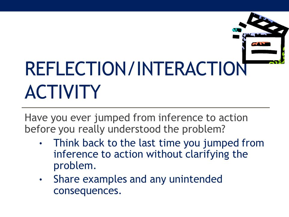 REFLECTION/INTERACTION ACTIVITY Have you ever jumped from inference to action before you really understood the problem.