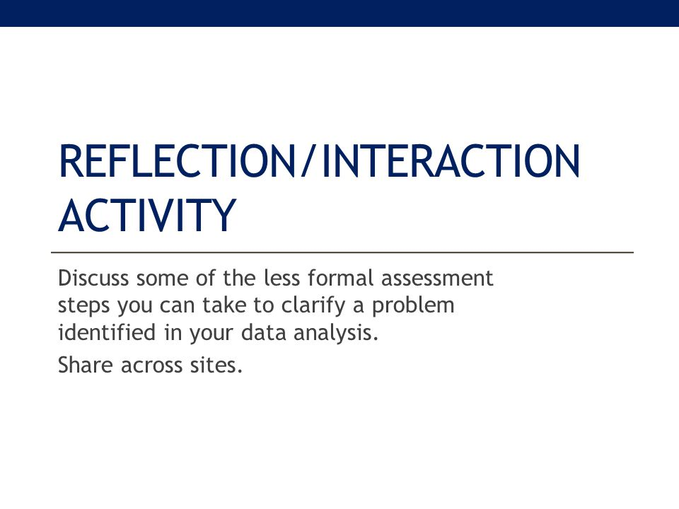 REFLECTION/INTERACTION ACTIVITY Discuss some of the less formal assessment steps you can take to clarify a problem identified in your data analysis.