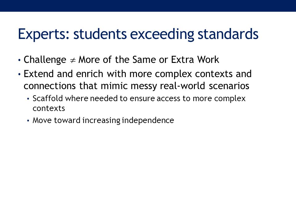 Experts: students exceeding standards Challenge  More of the Same or Extra Work Extend and enrich with more complex contexts and connections that mimic messy real-world scenarios Scaffold where needed to ensure access to more complex contexts Move toward increasing independence