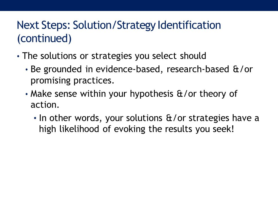 Next Steps: Solution/Strategy Identification (continued) The solutions or strategies you select should Be grounded in evidence-based, research-based &/or promising practices.