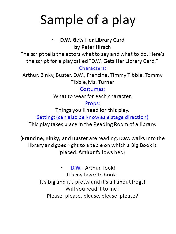 Sample of a play D.W. Gets Her Library Card by Peter Hirsch The script tells the actors what to say and what to do. Here's the script for a play calle