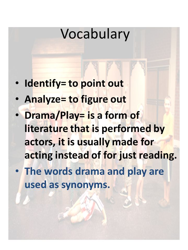 Vocabulary Identify= to point out Analyze= to figure out Drama/Play= is a form of literature that is performed by actors, it is usually made for acting instead of for just reading.