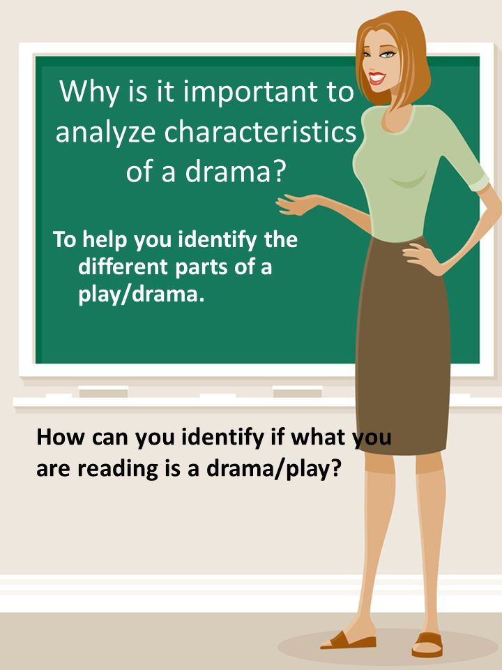 Why is it important to analyze characteristics of a drama? To help you identify the different parts of a play/drama. How can you identify if what you