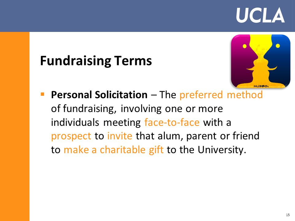 Fundraising Terms  Personal Solicitation – The preferred method of fundraising, involving one or more individuals meeting face-to-face with a prospect to invite that alum, parent or friend to make a charitable gift to the University.