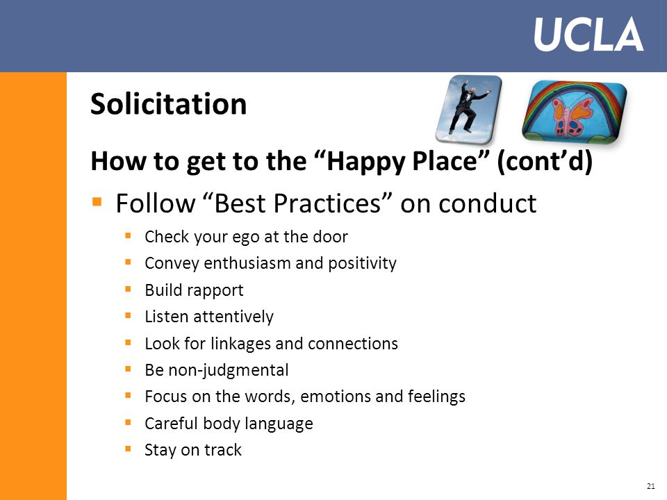 Solicitation How to get to the Happy Place (cont'd)  Follow Best Practices on conduct  Check your ego at the door  Convey enthusiasm and positivity  Build rapport  Listen attentively  Look for linkages and connections  Be non-judgmental  Focus on the words, emotions and feelings  Careful body language  Stay on track 21