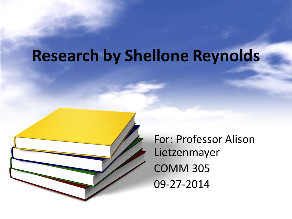 Research by Shellone Reynolds For: Professor Alison Lietzenmayer COMM 305 09-27-2014