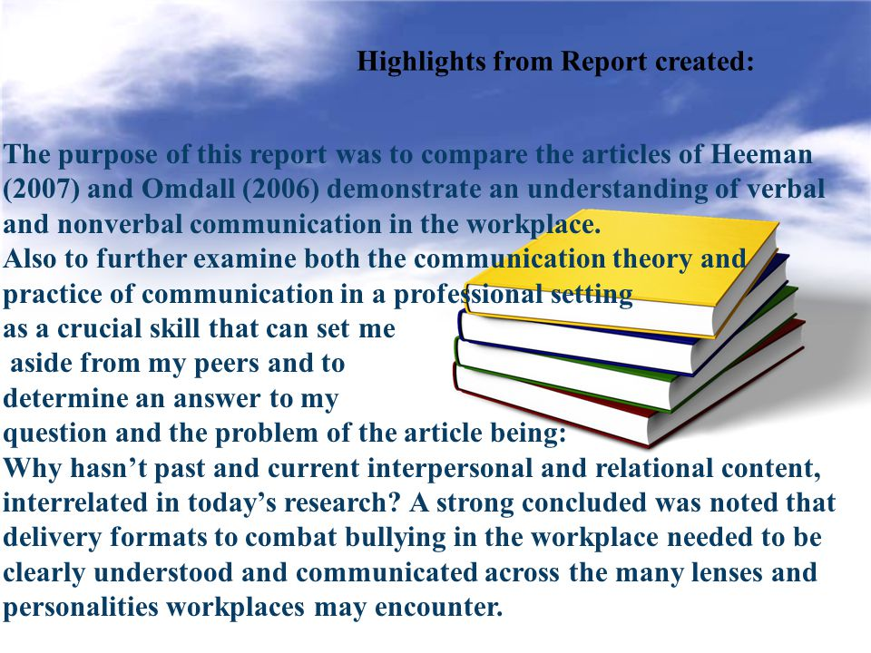 Highlights from Report created: The purpose of this report was to compare the articles of Heeman (2007) and Omdall (2006) demonstrate an understanding of verbal and nonverbal communication in the workplace.
