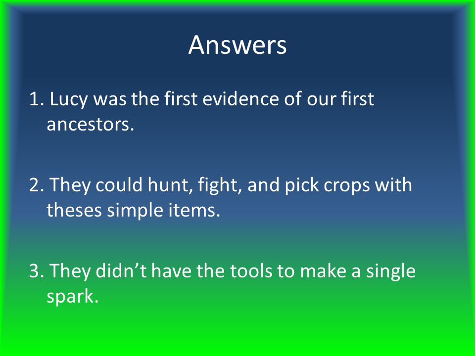 Questions 1. What was so special about Lucy? 2. What was so amazing about the Australopithecus tools, rocks, and sticks? 3. Why couldn't the Australop