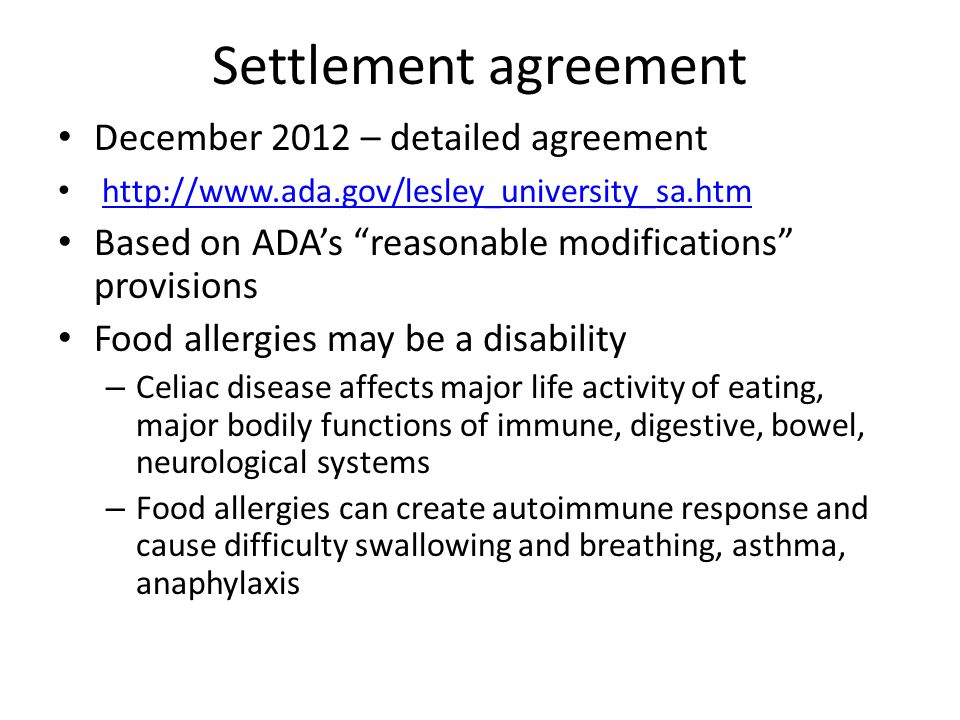Settlement agreement December 2012 – detailed agreement http://www.ada.gov/lesley_university_sa.htm Based on ADA's reasonable modifications provisions Food allergies may be a disability – Celiac disease affects major life activity of eating, major bodily functions of immune, digestive, bowel, neurological systems – Food allergies can create autoimmune response and cause difficulty swallowing and breathing, asthma, anaphylaxis