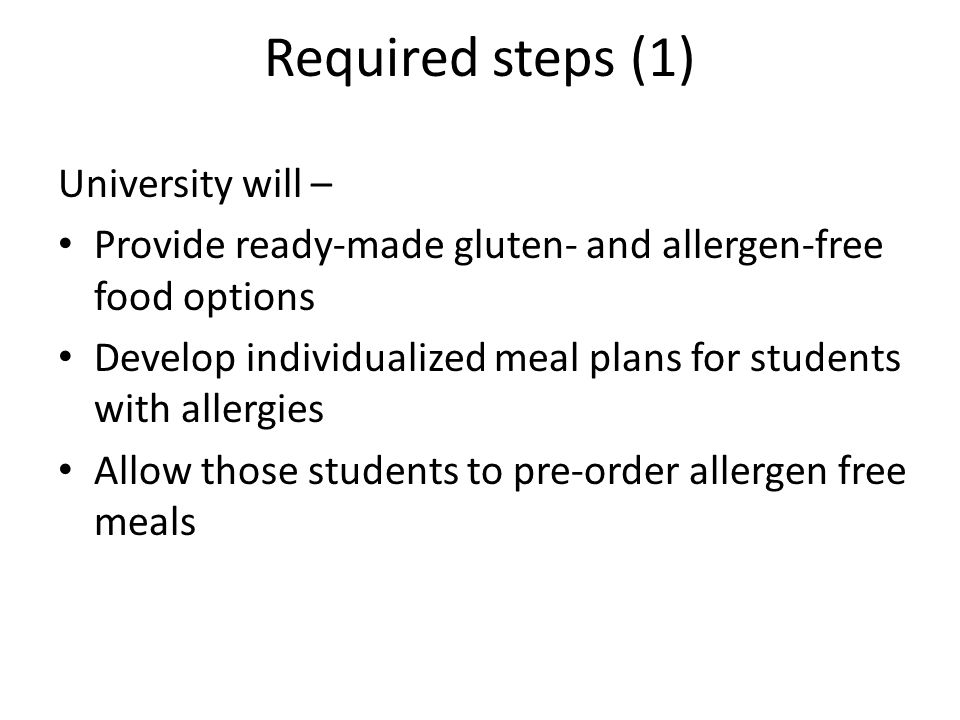 Required steps (1) University will – Provide ready-made gluten- and allergen-free food options Develop individualized meal plans for students with allergies Allow those students to pre-order allergen free meals 18