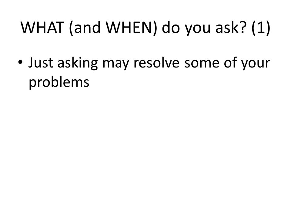 WHAT (and WHEN) do you ask? (1) Just asking may resolve some of your problems