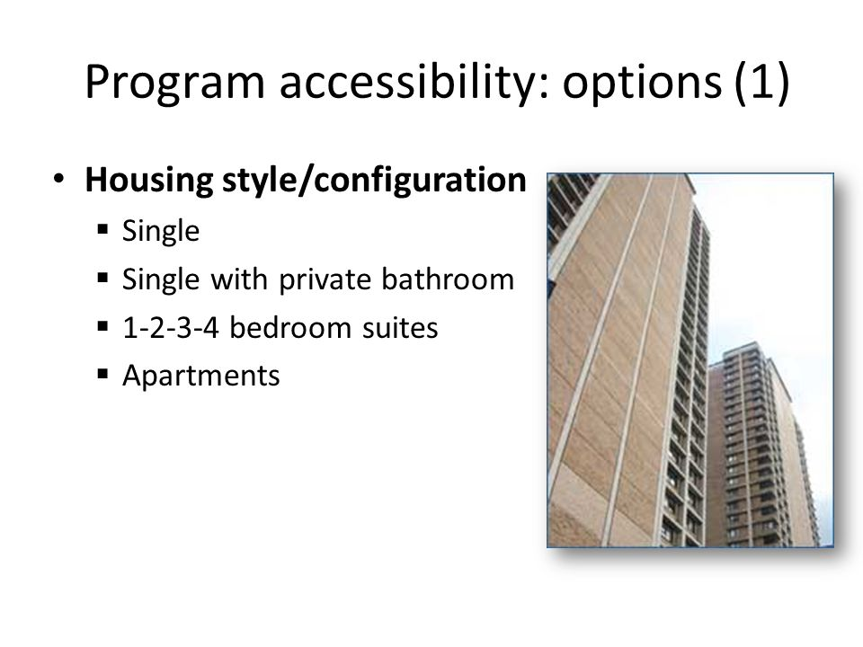 Program accessibility: options (1) Housing style/configuration  Single  Single with private bathroom  1-2-3-4 bedroom suites  Apartments