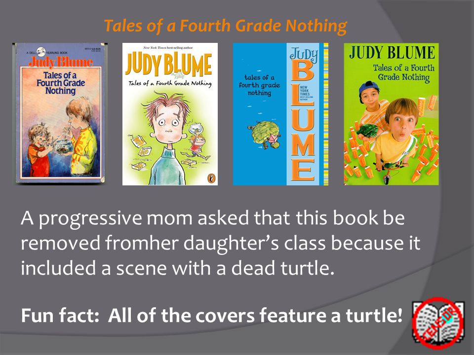 Tales of a Fourth Grade Nothing A progressive mom asked that this book be removed fromher daughter's class because it included a scene with a dead turtle.