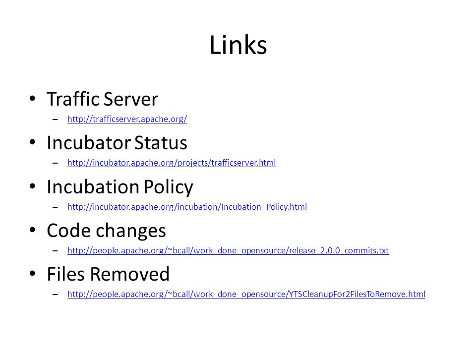 Links Traffic Server – http://trafficserver.apache.org/ http://trafficserver.apache.org/ Incubator Status – http://incubator.apache.org/projects/trafficserver.html http://incubator.apache.org/projects/trafficserver.html Incubation Policy – http://incubator.apache.org/incubation/Incubation_Policy.html http://incubator.apache.org/incubation/Incubation_Policy.html Code changes – http://people.apache.org/~bcall/work_done_opensource/release_2.0.0_commits.txt http://people.apache.org/~bcall/work_done_opensource/release_2.0.0_commits.txt Files Removed – http://people.apache.org/~bcall/work_done_opensource/YTSCleanupFor2FilesToRemove.html http://people.apache.org/~bcall/work_done_opensource/YTSCleanupFor2FilesToRemove.html