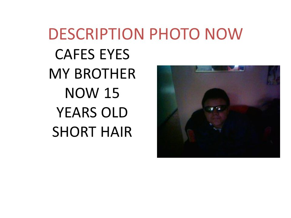 DESCRIPTION PAST MY BROTHER HAPPY HAPPY FUN FUNNY EYES SHORT HAIR CAFES LIKES CHICKEN RICE 11YEARS OLD
