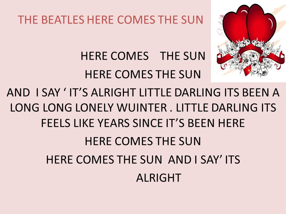 THE BEATLES HERE COMES THE SUN HERE COMES THE SUN AND I SAY ' IT'S ALRIGHT LITTLE DARLING ITS BEEN A LONG LONG LONELY WUINTER.