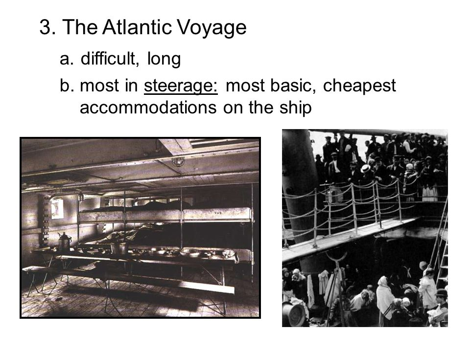 3. The Atlantic Voyage a. difficult, long b. most in steerage: most basic, cheapest accommodations on the ship