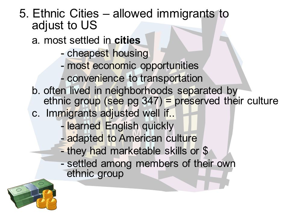5. Ethnic Cities – allowed immigrants to adjust to US a. most settled in cities - cheapest housing - most economic opportunities - convenience to tran