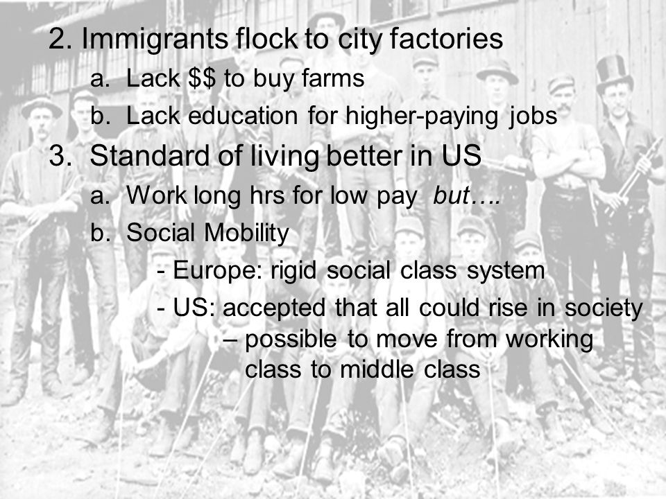 2. Immigrants flock to city factories a. Lack $$ to buy farms b. Lack education for higher-paying jobs 3. Standard of living better in US a. Work long