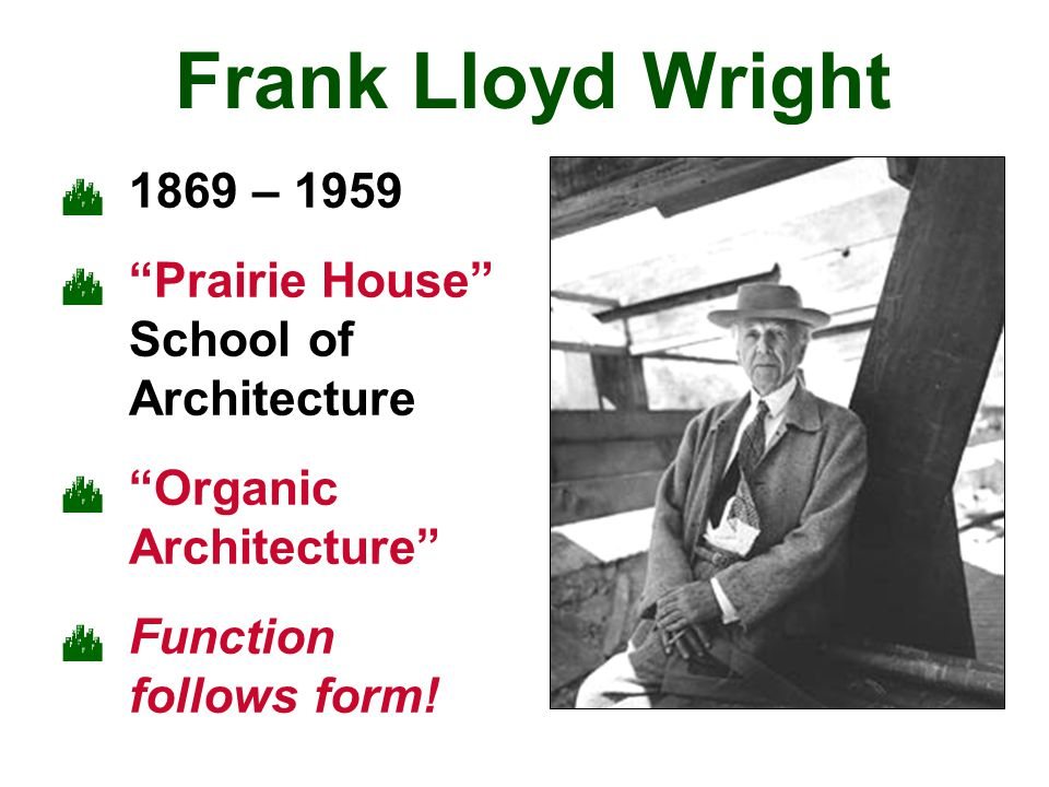 "Frank Lloyd Wright  1869 – 1959  ""Prairie House"" School of Architecture  ""Organic Architecture""  Function follows form!"