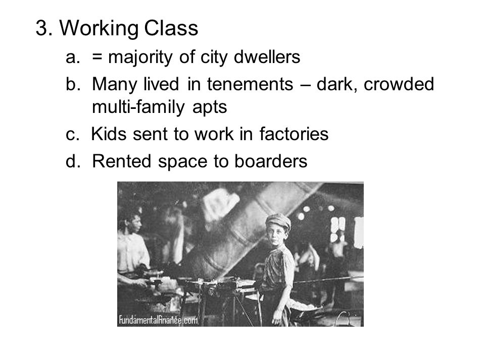 3. Working Class a. = majority of city dwellers b. Many lived in tenements – dark, crowded multi-family apts c. Kids sent to work in factories d. Rent
