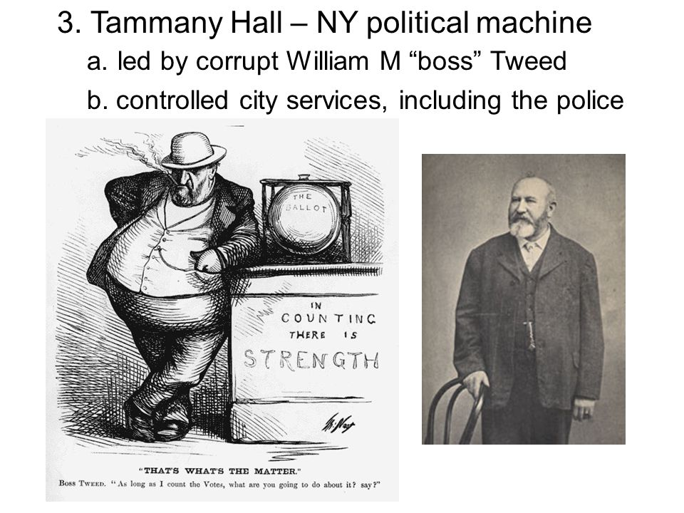 "3. Tammany Hall – NY political machine a. led by corrupt William M ""boss"" Tweed b. controlled city services, including the police"
