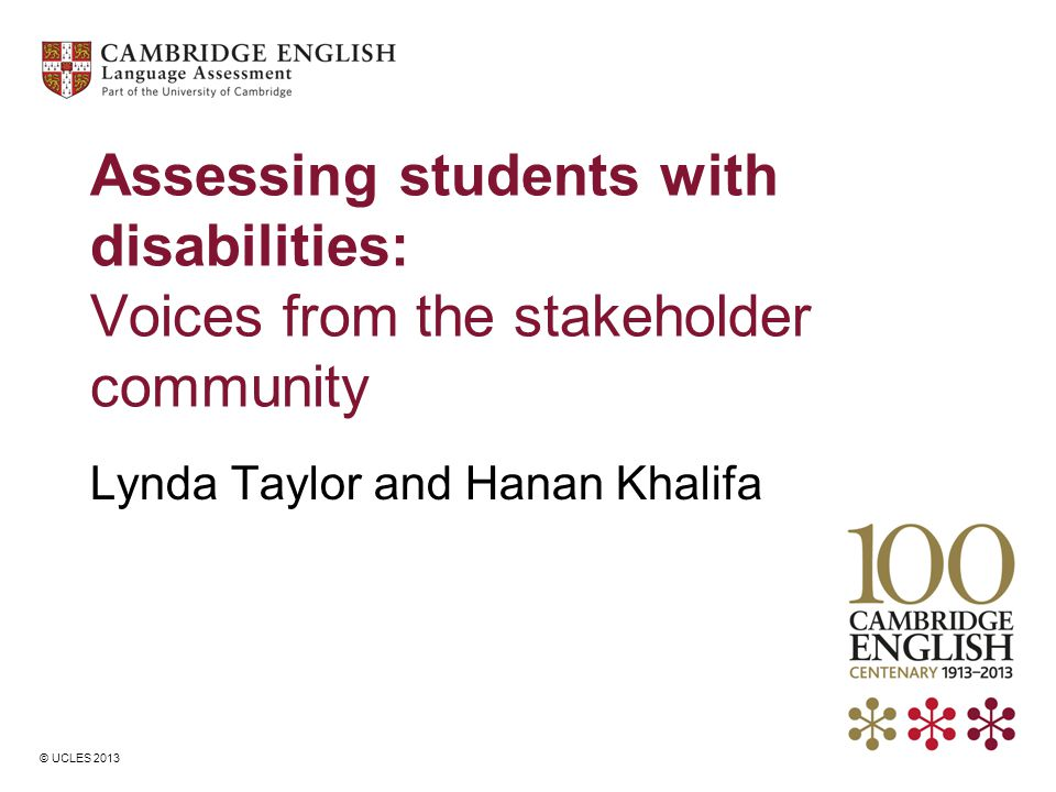 © UCLES 2013 Assessing students with disabilities: Voices from the stakeholder community Lynda Taylor and Hanan Khalifa