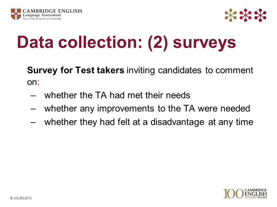 © UCLES 2013 Data collection: (2) surveys Survey for Test takers inviting candidates to comment on: –whether the TA had met their needs –whether any i