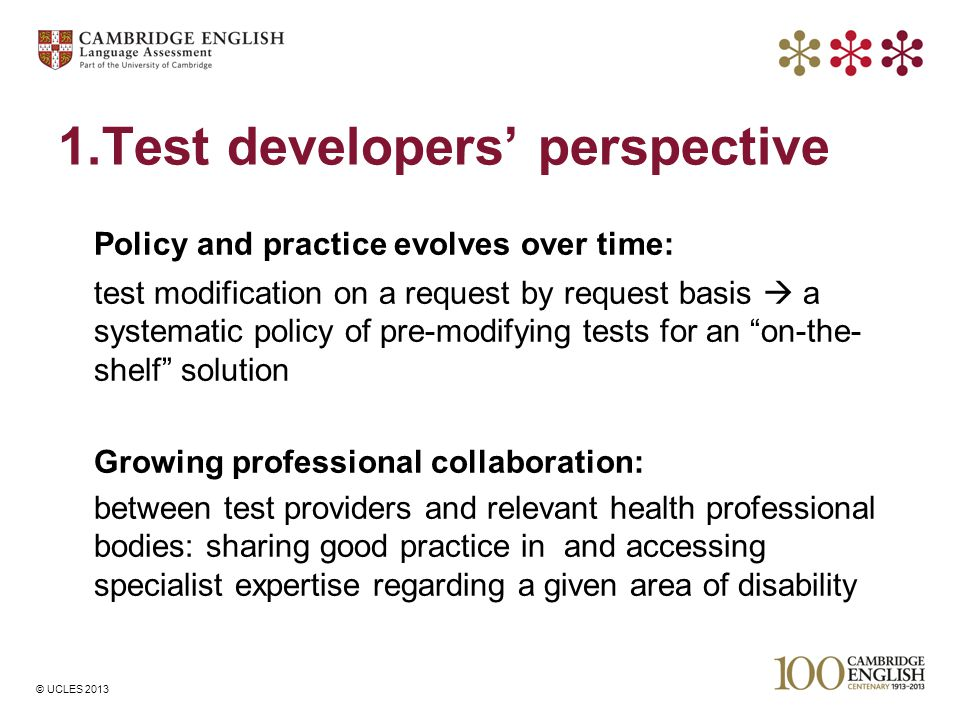 © UCLES 2013 1.Test developers' perspective Policy and practice evolves over time: test modification on a request by request basis  a systematic poli