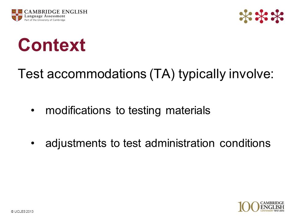 © UCLES 2013 Context Test accommodations (TA) typically involve: modifications to testing materials adjustments to test administration conditions