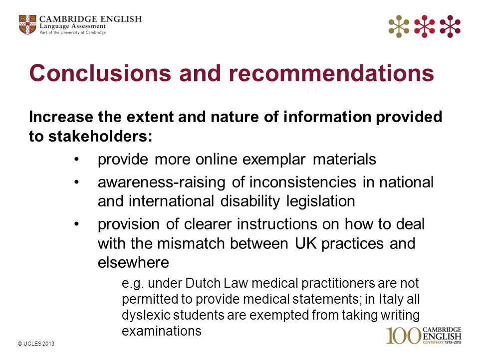 © UCLES 2013 Conclusions and recommendations Increase the extent and nature of information provided to stakeholders: provide more online exemplar materials awareness-raising of inconsistencies in national and international disability legislation provision of clearer instructions on how to deal with the mismatch between UK practices and elsewhere e.g.