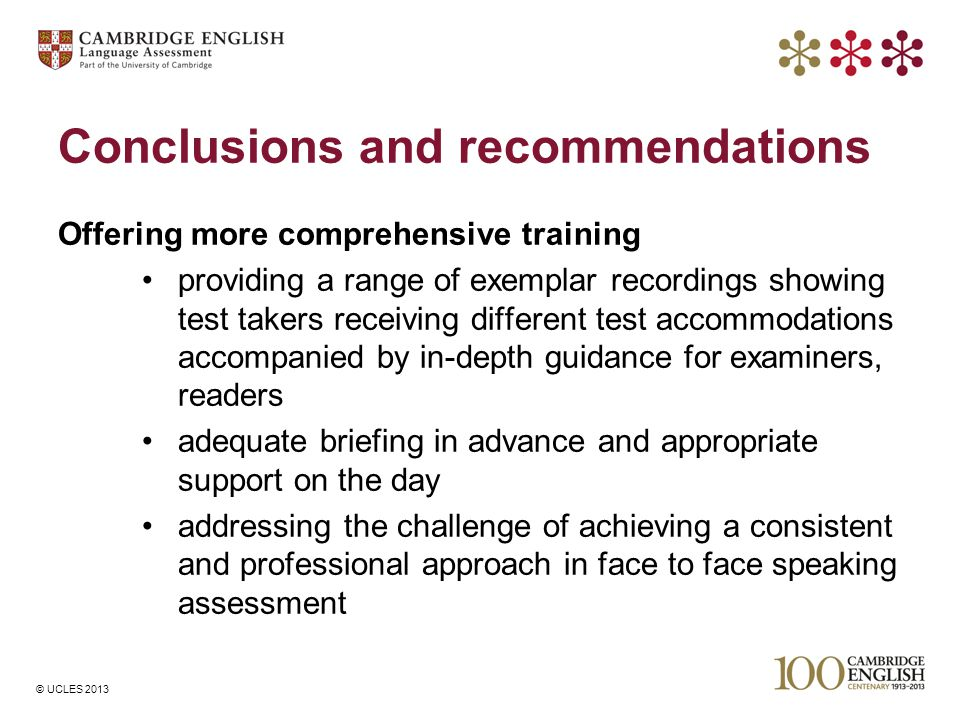 © UCLES 2013 Conclusions and recommendations Offering more comprehensive training providing a range of exemplar recordings showing test takers receivi