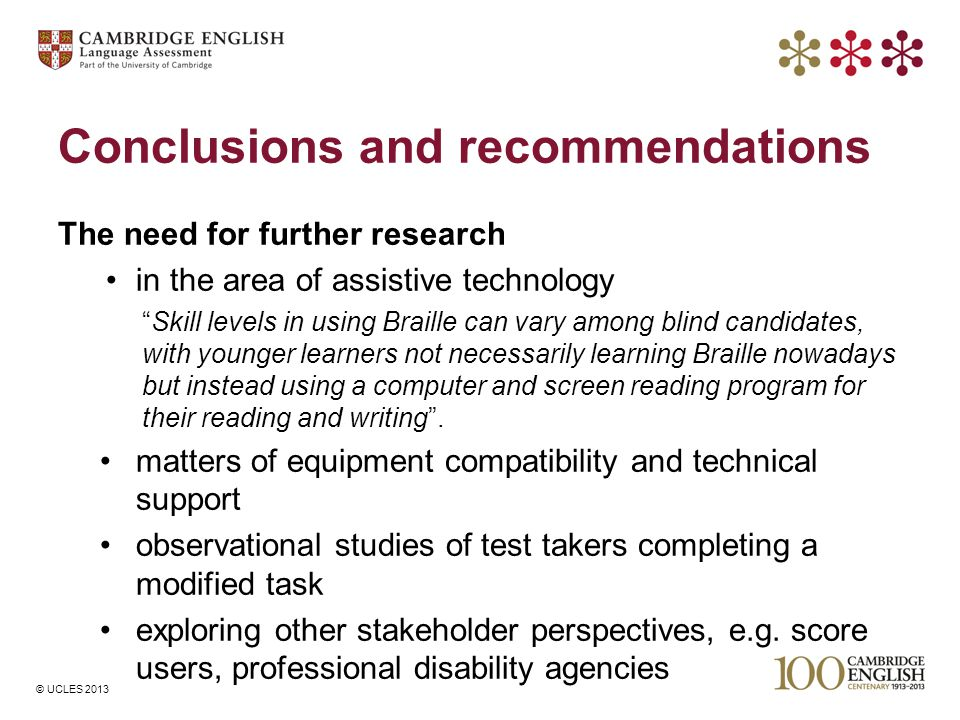 © UCLES 2013 Conclusions and recommendations The need for further research in the area of assistive technology Skill levels in using Braille can vary among blind candidates, with younger learners not necessarily learning Braille nowadays but instead using a computer and screen reading program for their reading and writing .