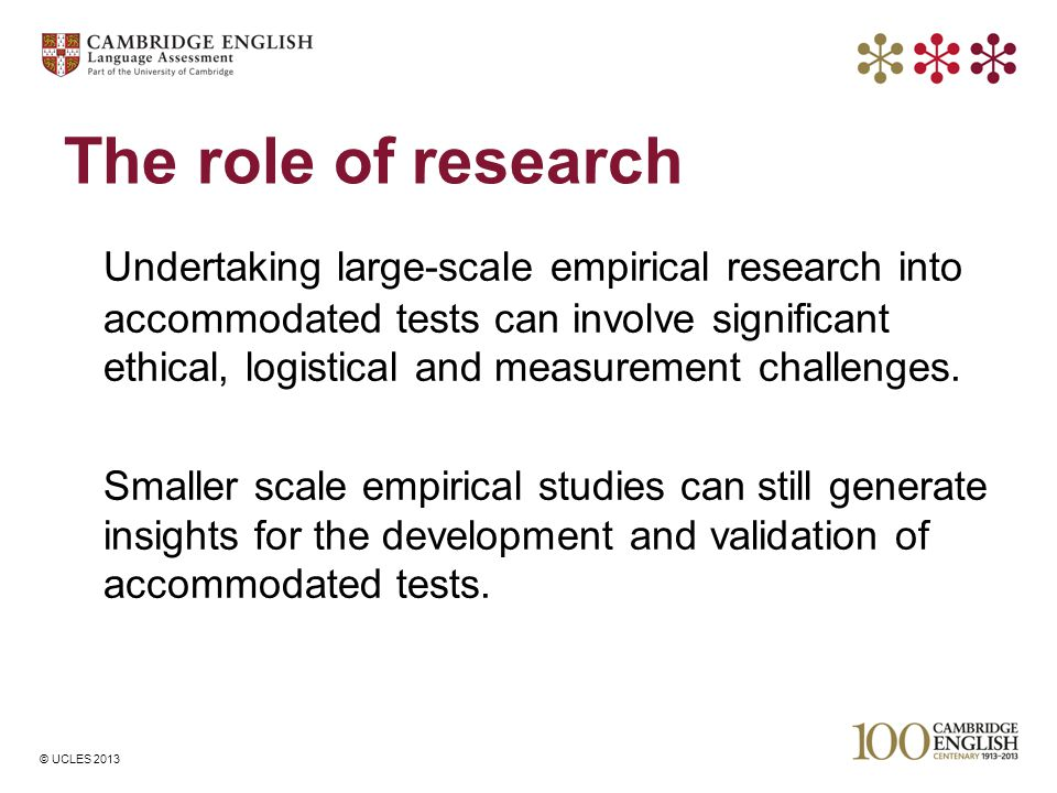 © UCLES 2013 The role of research Undertaking large-scale empirical research into accommodated tests can involve significant ethical, logistical and m