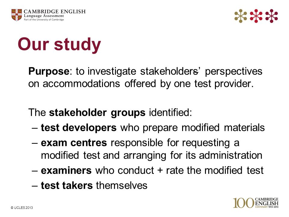© UCLES 2013 Our study Purpose: to investigate stakeholders' perspectives on accommodations offered by one test provider. The stakeholder groups ident
