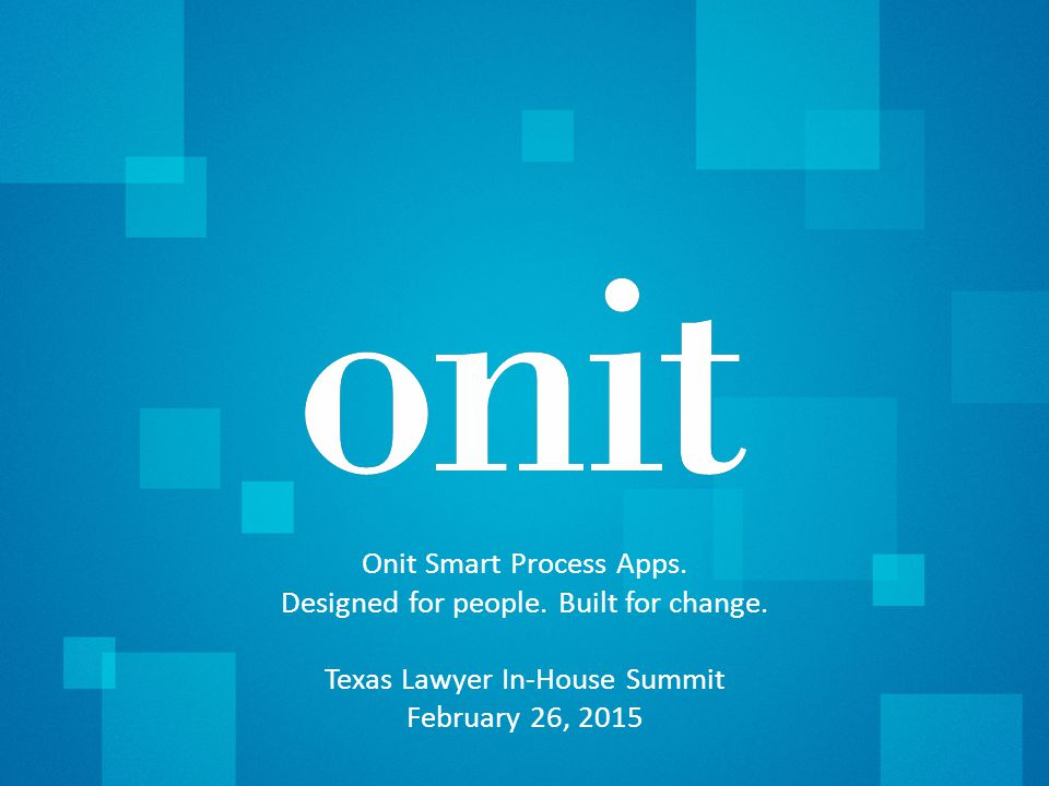 Copyright © 2015 | Onit, Inc.1 Onit Smart Process Apps. Designed for people. Built for change. Texas Lawyer In-House Summit February 26, 2015