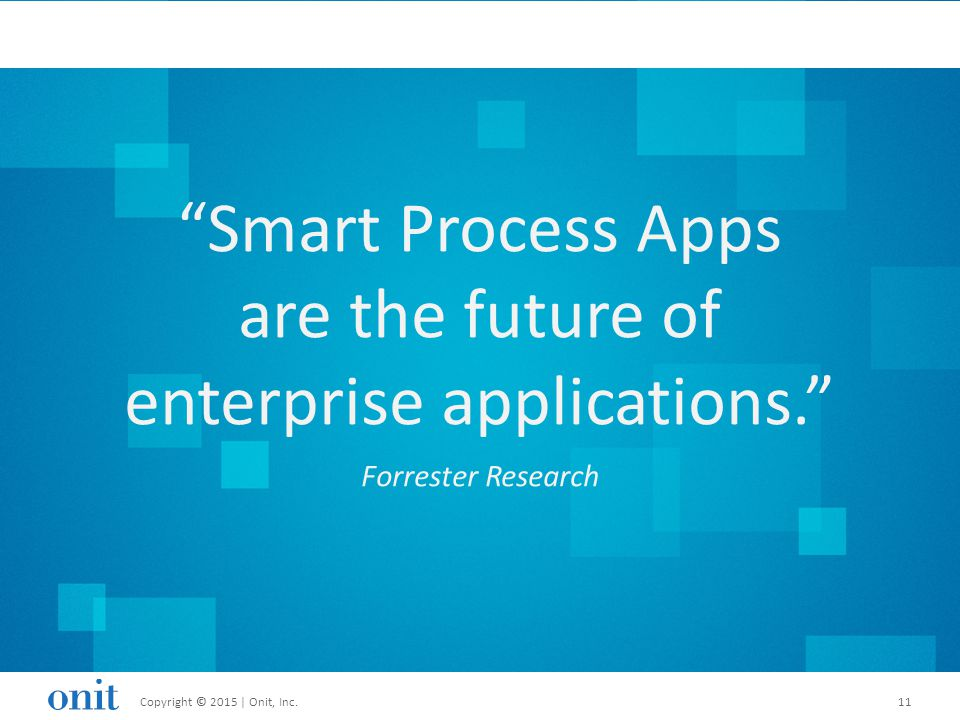 Copyright © 2015 | Onit, Inc.11Copyright © 2015 | Onit, Inc.11 Smart Process Apps are the future of enterprise applications. Forrester Research