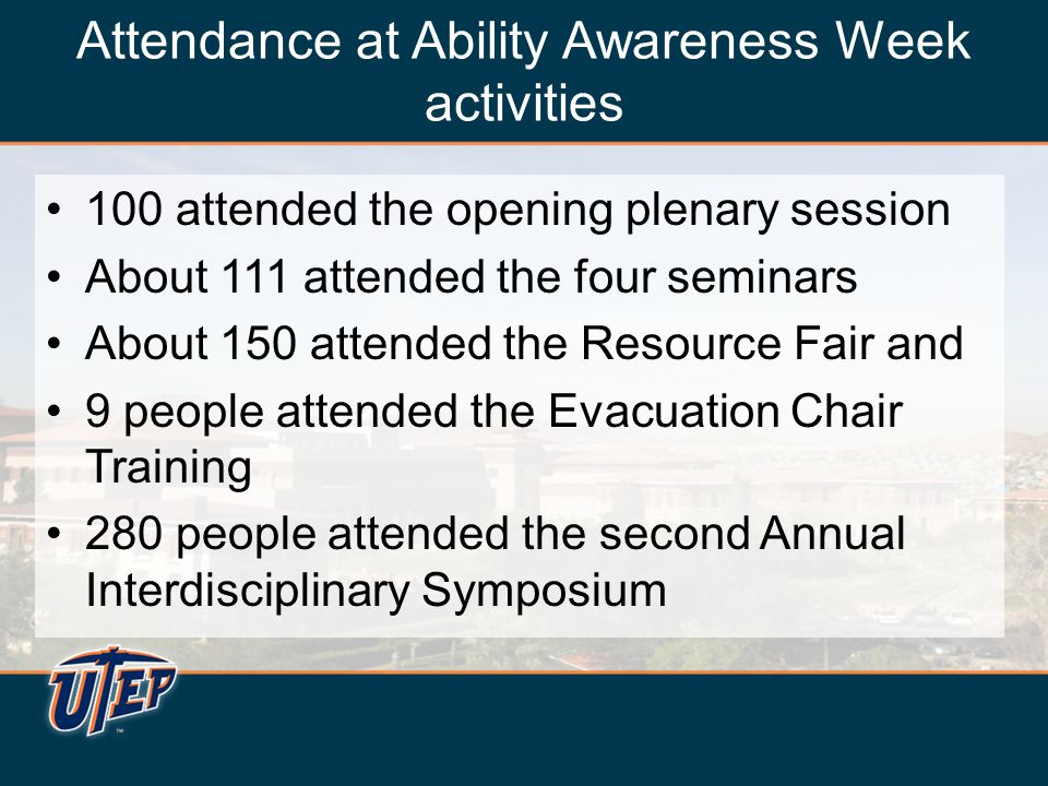 Attendance at Ability Awareness Week activities 100 attended the opening plenary session About 111 attended the four seminars About 150 attended the Resource Fair and 9 people attended the Evacuation Chair Training 280 people attended the second Annual Interdisciplinary Symposium 100 attended the opening plenary session About 111 attended the four seminars About 150 attended the Resource Fair and 9 people attended the Evacuation Chair Training 280 people attended the second Annual Interdisciplinary Symposium