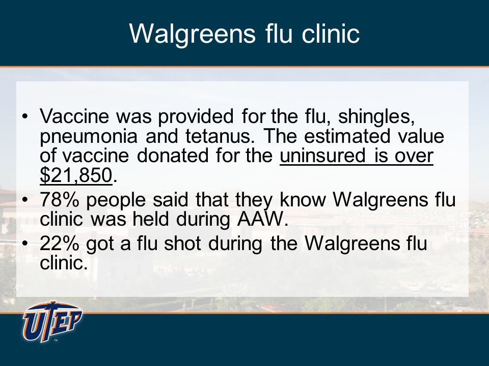 Walgreens flu clinic Vaccine was provided for the flu, shingles, pneumonia and tetanus. The estimated value of vaccine donated for the uninsured is ov