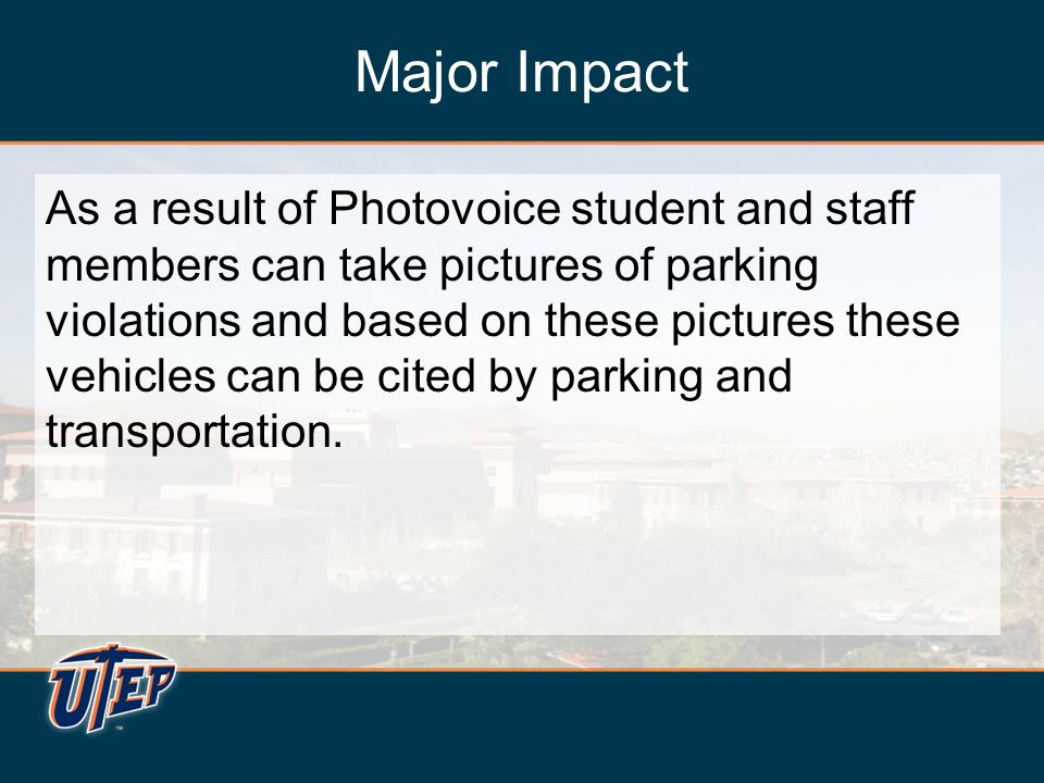 Major Impact As a result of Photovoice student and staff members can take pictures of parking violations and based on these pictures these vehicles ca