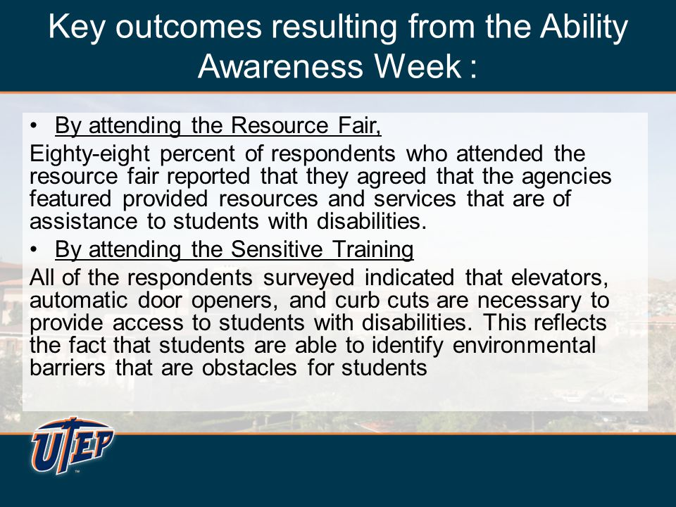 Key outcomes resulting from the Ability Awareness Week : By attending the Resource Fair, Eighty-eight percent of respondents who attended the resource fair reported that they agreed that the agencies featured provided resources and services that are of assistance to students with disabilities.