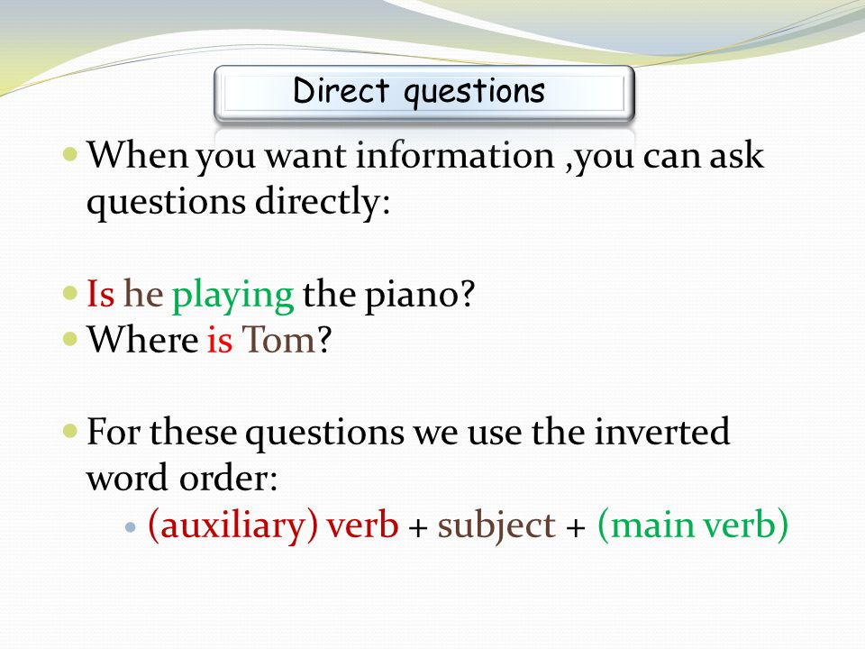 When you want information,you can ask questions directly: Is he playing the piano? Where is Tom? For these questions we use the inverted word order: (