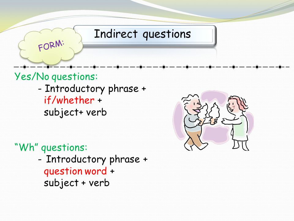 "Indirect questions FORM: Yes/No questions: - Introductory phrase + if/whether + subject+ verb ""Wh"" questions: - Introductory phrase + question word +"