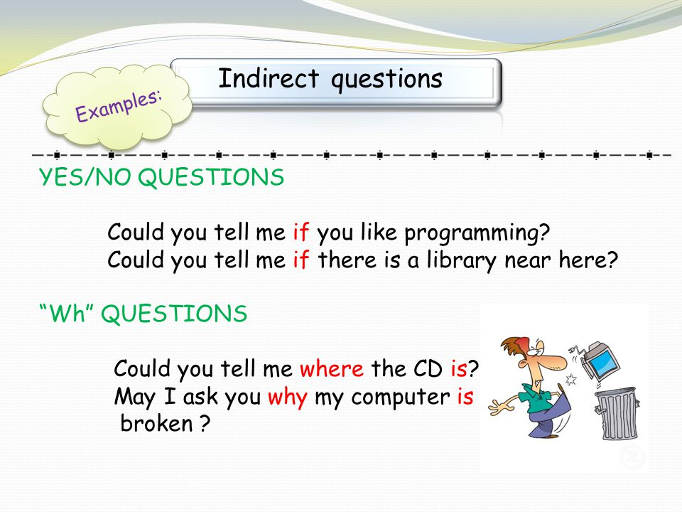 "Indirect questions Examples: YES/NO QUESTIONS Could you tell me if you like programming? Could you tell me if there is a library near here? ""Wh"" QUEST"