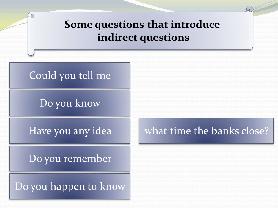 Could you tell me Do you know Have you any idea Do you remember Do you happen to know what time the banks close? Some questions that introduce indirec