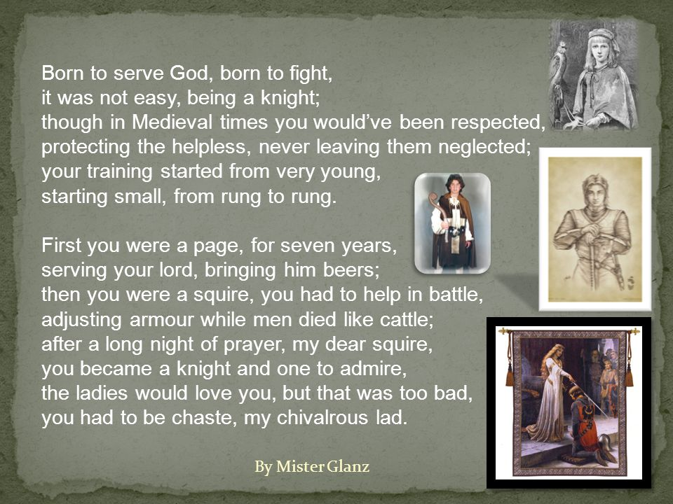 Born to serve God, born to fight, it was not easy, being a knight; though in Medieval times you would've been respected, protecting the helpless, never leaving them neglected; your training started from very young, starting small, from rung to rung.