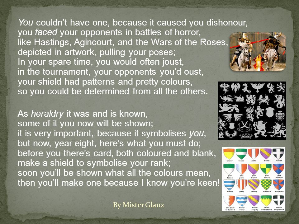 You couldn't have one, because it caused you dishonour, you faced your opponents in battles of horror, like Hastings, Agincourt, and the Wars of the Roses, depicted in artwork, pulling your poses; In your spare time, you would often joust, in the tournament, your opponents you'd oust, your shield had patterns and pretty colours, so you could be determined from all the others.