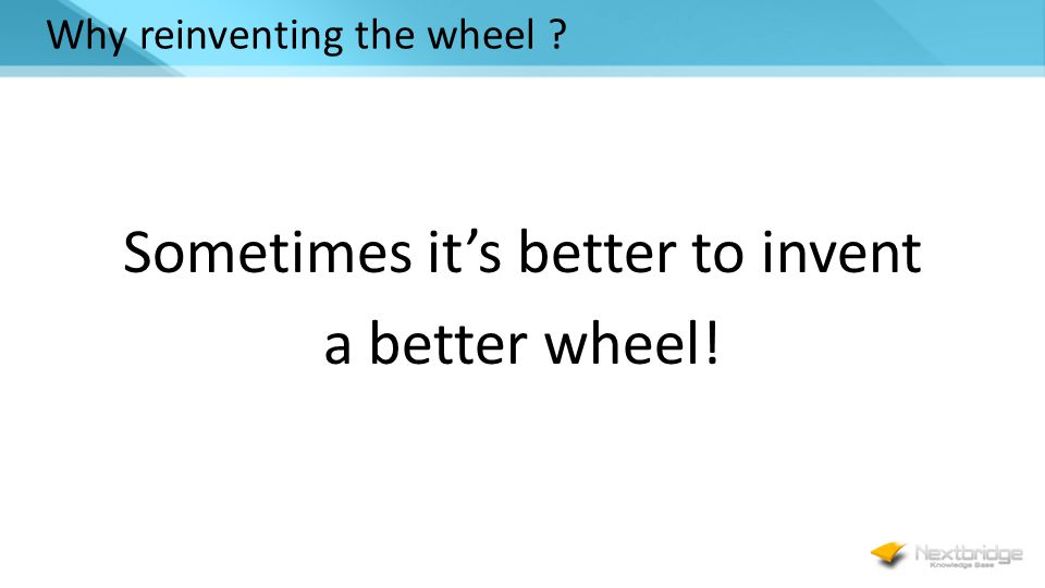 Why reinventing the wheel ? Sometimes it's better to invent a better wheel!