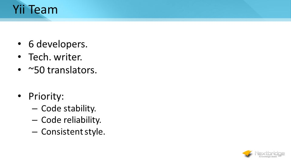 Yii Team 6 developers. Tech. writer. ~50 translators. Priority: – Code stability. – Code reliability. – Consistent style.