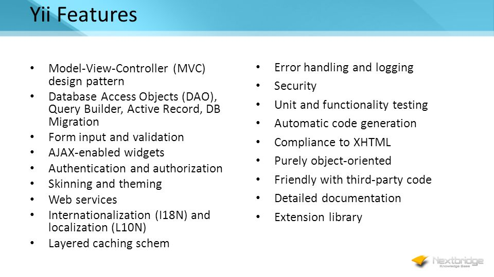 Yii Features Model-View-Controller (MVC) design pattern Database Access Objects (DAO), Query Builder, Active Record, DB Migration Form input and validation AJAX-enabled widgets Authentication and authorization Skinning and theming Web services Internationalization (I18N) and localization (L10N) Layered caching schem Error handling and logging Security Unit and functionality testing Automatic code generation Compliance to XHTML Purely object-oriented Friendly with third-party code Detailed documentation Extension library
